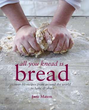 All You Knead is Bread: Over 50 recipes from around the world to bake & share de Jane Mason