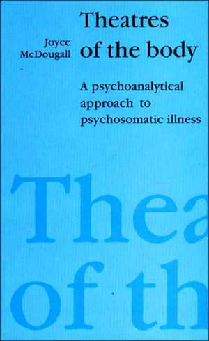 Theatres of the Body: A Psychoanalytic Approach to Psychosomatic Illness