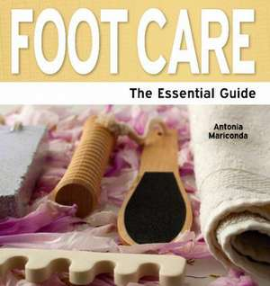 Foot Care - The Essential Guide de ANTONIA MARICONDA
