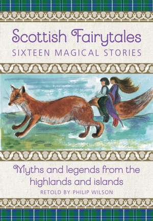Scottish Fairytales: Sixteen Magical Myths and Legends from the Highlands and Islands de Neil Philip