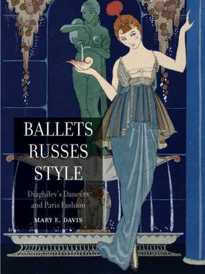Ballets Russes Style: Diaghilev's Dancers and Paris Fashion de Mary E. Davis