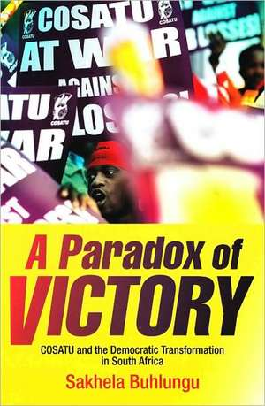 A Paradox of Victory:  COSATU and the Democratic Transformation in South Africa de Sakhela Buhlungu