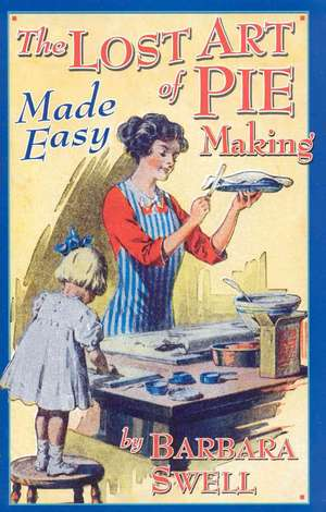 The Lost Art of Pie Making Made Easy: Made Easy de Barbara Swell