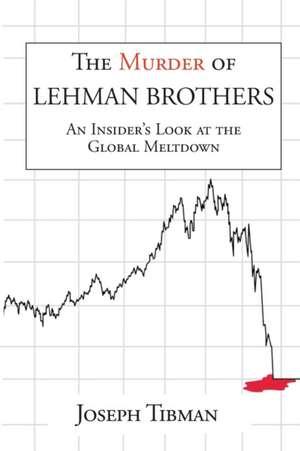 The Murder of Lehman Brothers, an Insider's Look at the Global Meltdown de Joseph Tibman