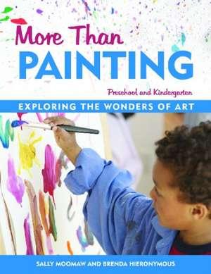 More Than Painting:  Exploring the Wonders of Art in Preschool and Kindergarten de Sally Moomaw