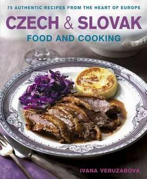 Czech & Slovak Food and Cooking:  75 Authentic Recipes from the Heart of Europe de Ivana Veruzabova
