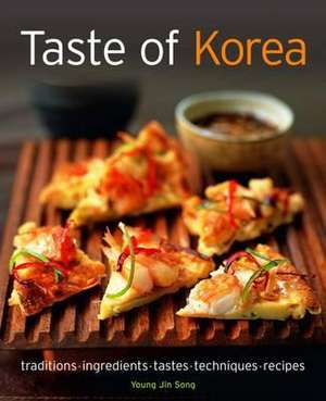 Taste of Korea:  Traditions, Ingredients, Tastes, Techniques, Recipes de Young Jin Song