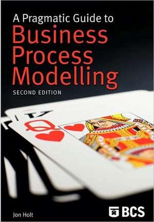 A Pragmatic Guide to Business Process Modelling de Jon Holt