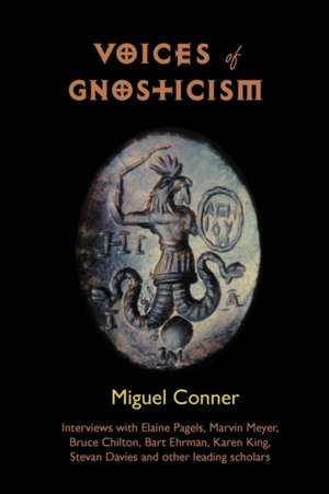 Voices of Gnosticism:  Interviews with Elaine Pagels, Marvin Meyer, Bart Ehrman, Bruce Chilton and Other Leading Scholars de Miguel Conner
