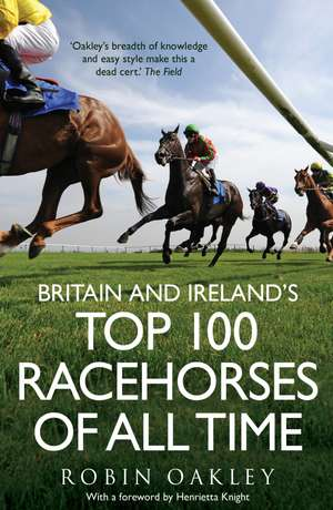 Britain and Ireland's Top 100 Racehorses of All Time de Robin Oakley