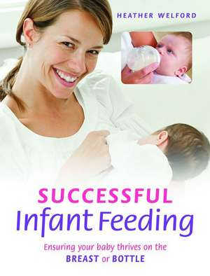 Successful Infant Feeding: Ensuring Your Baby Thrives on the Breast or Bottle de Heather Welford