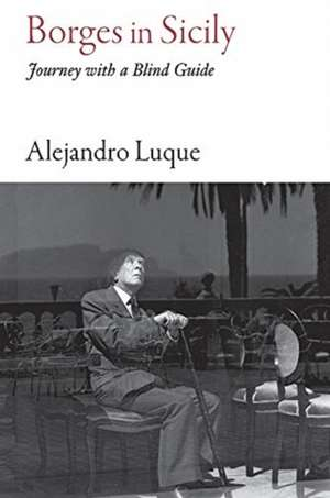 Borges in Sicily: Journey with a Blind Guide de Alejandro Luque
