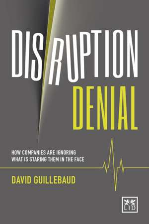 Disruption Denial: How Companies Are Ignoring What Is Staring Them in the Face de David Guillebaud