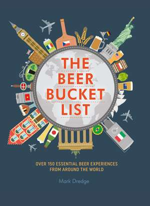 The Beer Bucket List: Over 150 essential beer experiences from around the world de Mark Dredge
