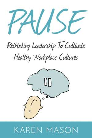 Pause: Rethinking Leadership to Cultivate Healthy Workplace Cultures de Karen Mason