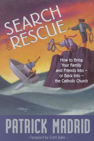Search and Rescue:  How to Bring Your Family and Friends Into or Back Into the Catholic Church de Patrick Madrid