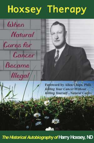 Hoxsey Therapy: When Natural Cures for Cancer Became Illegal: The Authobiogaphy of Harry Hoxsey, N.D. imagine