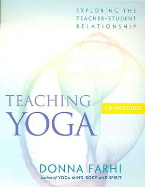 Teaching Yoga: Exploring the Teacher-Student Relationship de Donna Farhi