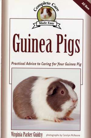Guinea Pigs:  Complete Care Made Easy-Practical Advice to Caring for Your Guinea Pig de Virginia Parker Guidry