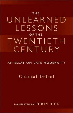 The Unlearned Lessons Of the Twentieth Century: An Essay On Late Modernity de Chantal Delsol