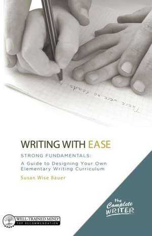 Writing with Ease: Strong Fundamentals – A Guide to Designing Your Own Elementary Writing Curriculum de Susan Wise Bauer