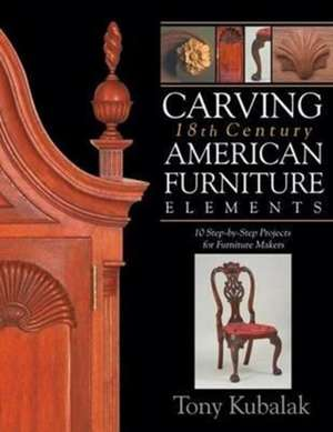 Carving 18th Century American Furniture Elements: 10 Step-by-Step Projects for Furniture Makers de Tony Kubalak