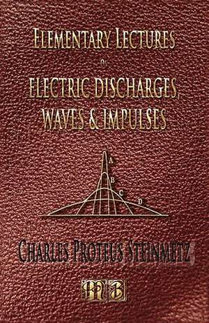 Elementary Lectures on Electric Discharges, Waves and Impulses, and Other Transients - Second Edition:  His Inventions, Researches and Writings de Charles Proteus Steinmetz