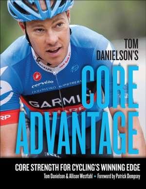 Tom Danielson's Core Advantage:  Core Strength for Cycling's Winning Edge de Tom Danielson