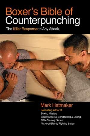 Boxer's Bible of Counterpunching: The Killer Response to Any Attack de Mark Hatmaker