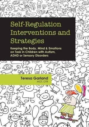Self-Regulation Interventions and Strategies:  Keeping the Body, Mind and Emotions on Task in Children with Autism, ADHD or Sensory Disorders de Teresa Garland