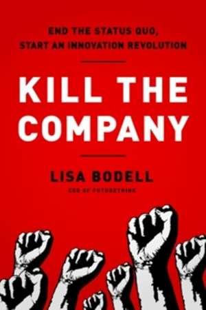 Kill the Company: End the Status Quo, Start an Innovation Revolution de Lisa Bodell