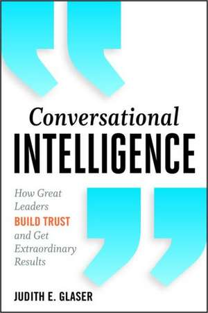 Conversational Intelligence:  How Great Leaders Build Trust and Get Extraordinary Results de Judith E. Glaser