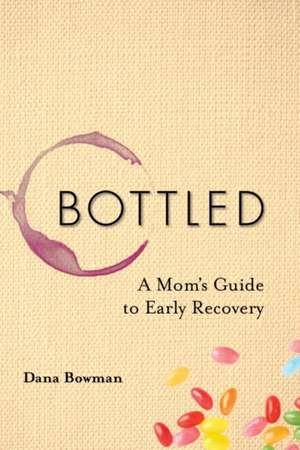 Bottled:  A Mom's Guide to Early Recovery de Dana Bowman