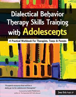 Dialectical Behavior Therapy Skills Training with Adolescents:  A Practical Workbook for Therapists, Teens & Parents de Jean Eich