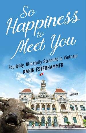 So Happiness to Meet You: Foolishly, Blissfully Stranded in Vietnam de Karin Esterhammer