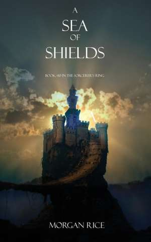 A Sea of Shields: Book #10 in the Sorcerer's Ring de Morgan Rice