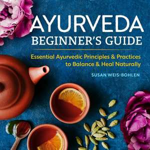 Ayurveda Beginner's Guide: Essential Ayurvedic Principles and Practices to Balance and Heal Naturally de Susan Weis-Bohlen
