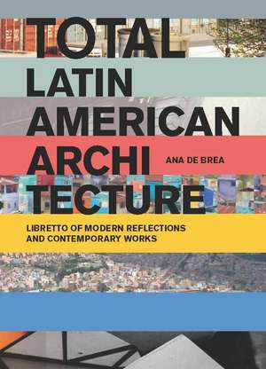 Total Latin American Architecture:  Libretto of Modern Reflections & Contemporary Works de Ana de Brea