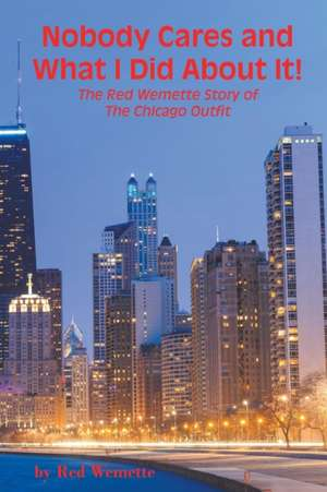 Nobody Cares and What I Did about It! the Red Wemette Story of the Chicago Outfit:  Vinegar Hill de Red Wemette