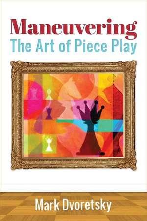 Maneuvering:  The Art of Piece Play de Mark Dvoretsky