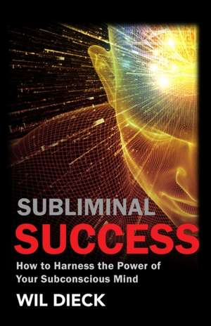 Subliminal Success: How to Harness the Power of Your Subconscious Mind de Wil Dieck