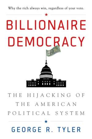 Billionaire Democracy: The Hijacking of the American Political System de George R. Tyler