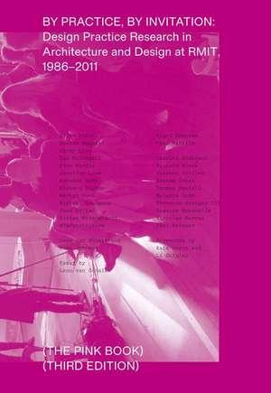 By Practice, by Invitation: Design Practice Research in Architecture and Design at Rmit, 1986-2011 de Leon Van Schaik
