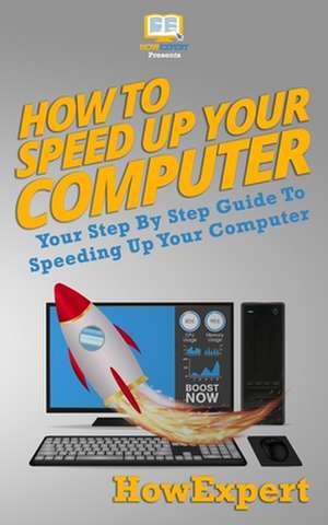 How To Speed Up Your Computer: Your Step By Step Guide To Speeding Up Your Computer de  Howexpert
