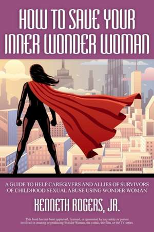 How to Save Your Inner Wonder Woman - A Guide to Help Caregivers and Allies of Survivors of Childhood Sexual Abuse Using Wonder Woman de Kenneth Rogers