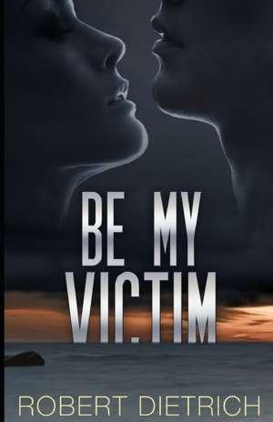 Be My Victim de Robert Dietrich