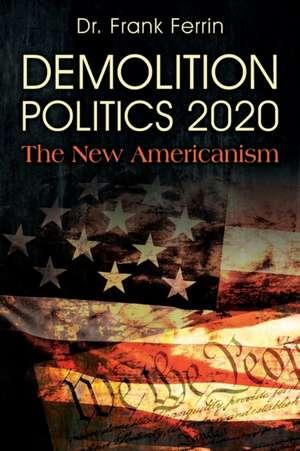 Demolition Politics 2020: The New Americanism de Frank Ferrin