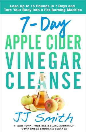 7-Day Apple Cider Vinegar Cleanse: Lose Up to 15 Pounds in 7 Days and Turn Your Body into a Fat-Burning Machine de JJ Smith