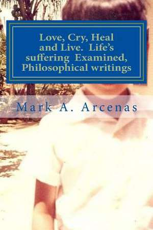 Love, Cry, Heal and Live. Life's Suffering Examined, Philosophical Writings de Mark a. Arcenas