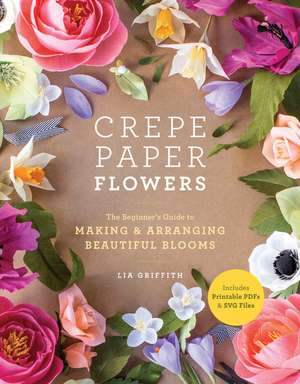 Crepe Paper Flowers: The Beginner's Guide to Making and Arranging Beautiful Blooms de Lia Griffith